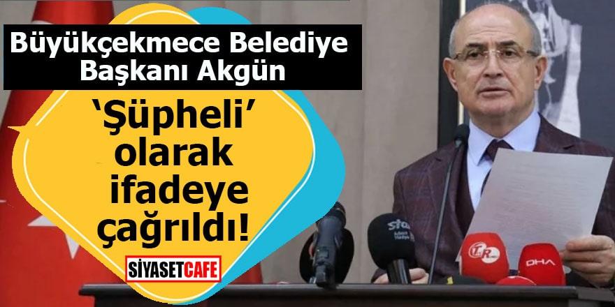 Büyükçekmece Belediye Başkanı Akgün 'Şüpheli' olarak ifadeye çağrıldı!