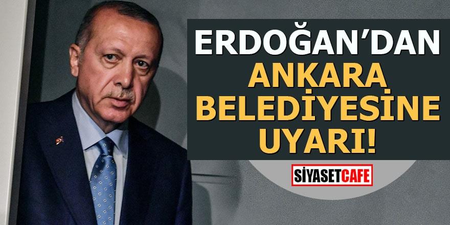 Erdoğan'dan Ankara belediyesine uyarı!