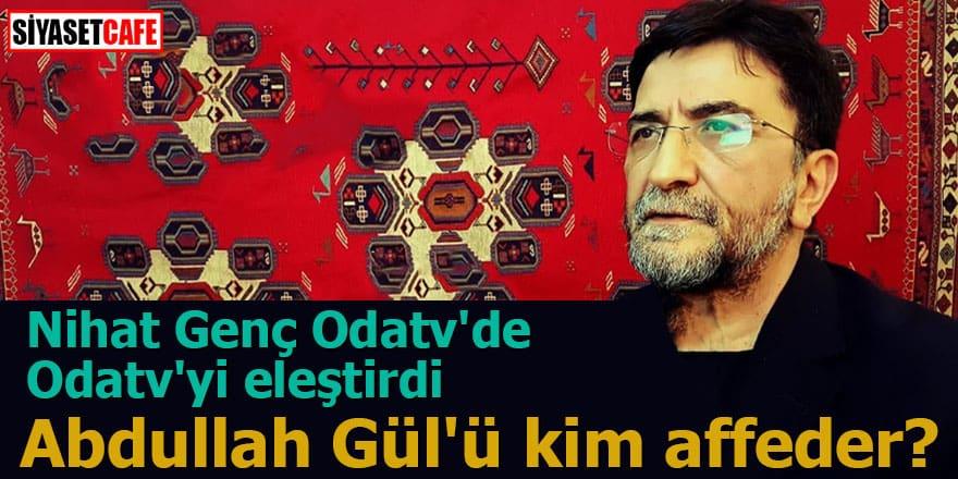 Nihat Genç Odatv'de Odatv'yi eleştirdi Abdullah Gül'ü kim affeder?