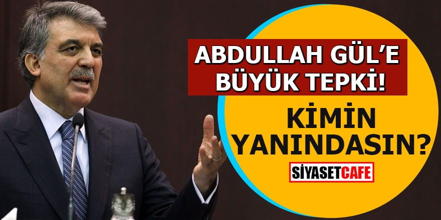 Abdullah Gül'e büyük tepki! Kimin yanındasın?