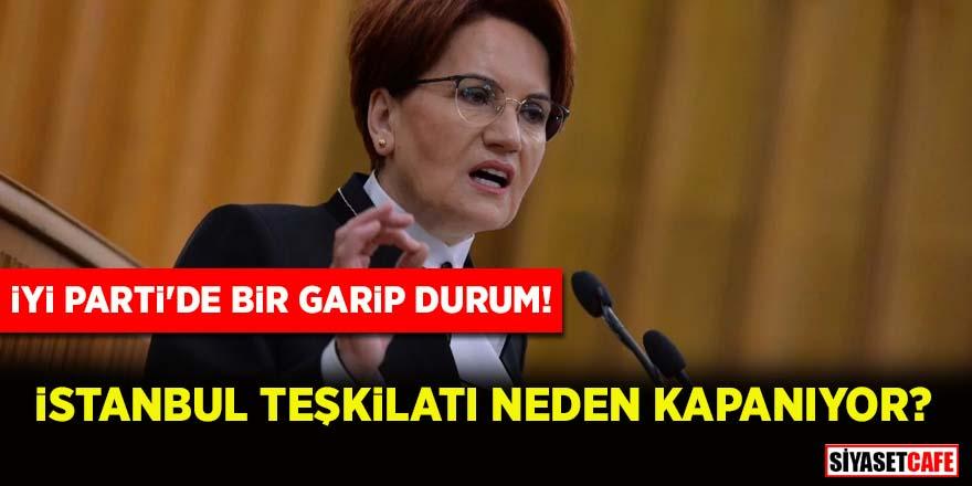 İYİ Parti'de bir garip durum! İstanbul Teşkilatı neden kapanıyor?