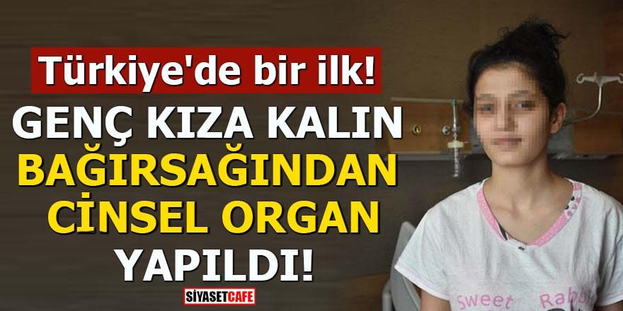 Türkiye'de bir ilk: Genç kıza kalın bağırsağından cinsel organ yapıldı