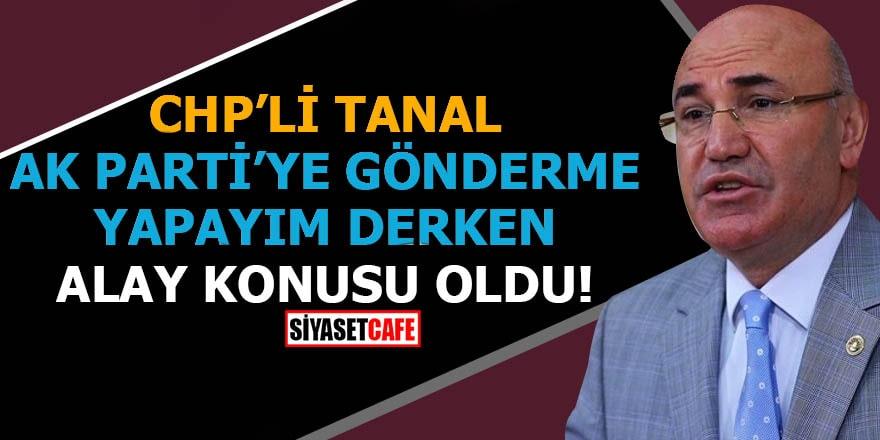 CHP'li Tanal AK Parti'ye gönderme yapayım derken alay konusu oldu