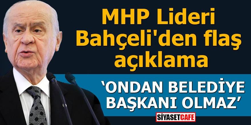 MHP Lideri Bahçeli'den flaş açıklama Ondan belediye başkanı olmaz