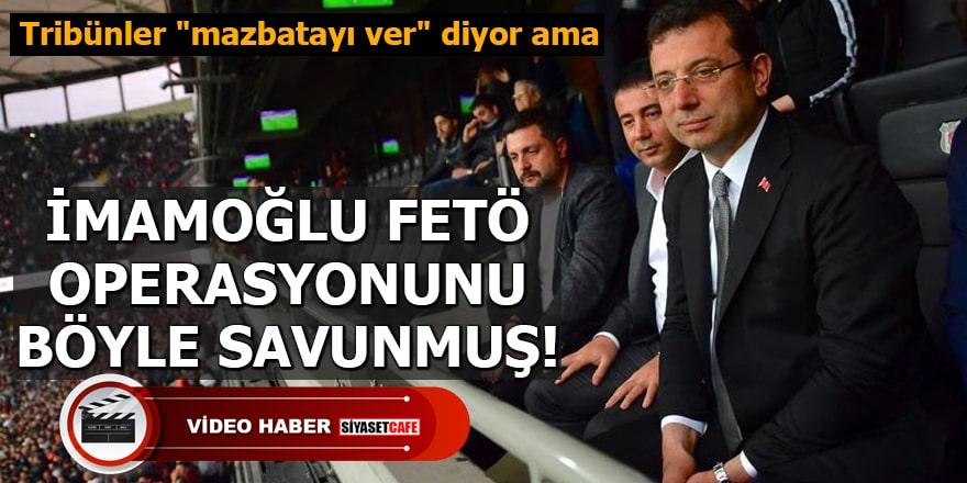 """Tribünler """"mazbatayı ver"""" diyor ama İmamoğlu FETÖ operasyonunu böyle savunmuş"""