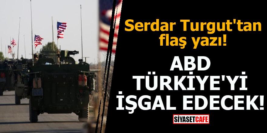 Serdar Turgut'tan flaş yazı ABD Türkiye'yi işgal edecek