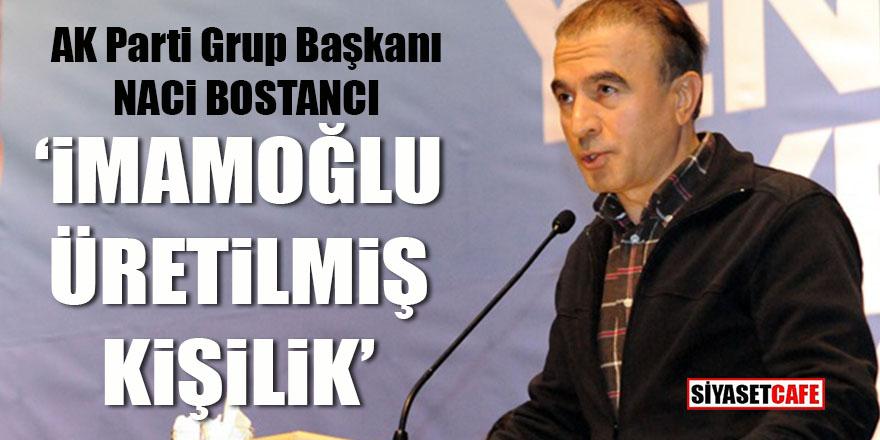 AK Parti Grup Başkanı Naci Bostancı: İmamoğlu üretilmiş kişilik!