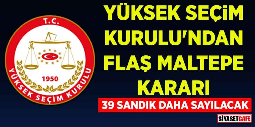 YSK'dan flaş Maltepe kararı! 39 sandık daha sayılacak...
