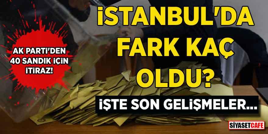 AK Parti'den 40 sandık için itiraz! İstanbul'da fark kaç oldu? İşte son gelişmeler…