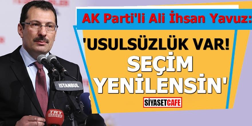 AK Parti'li Ali İhsan Yavuz: 'Usulsüzlük var, seçim yenilensin'