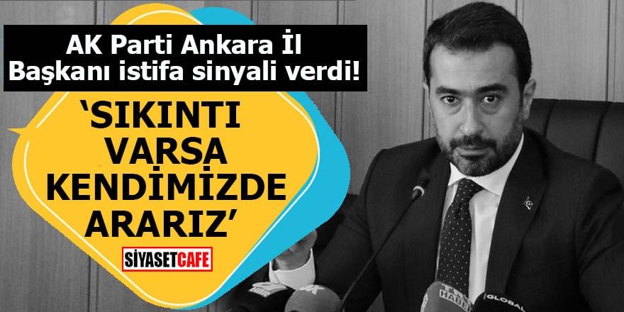 AK Parti Ankara İl Başkanı istifa sinyali verdi 'Sıkıntı varsa kendimizde ararız'