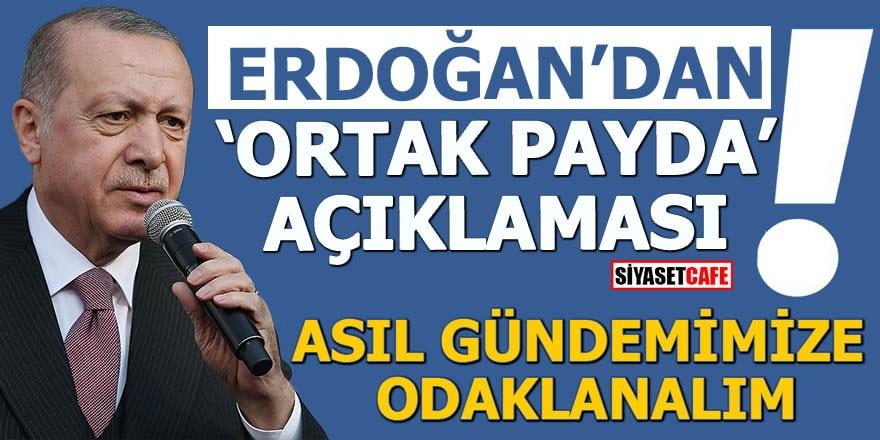 Erdoğan'dan 'ortak payda' açıklaması Asıl gündemimize odaklanalım