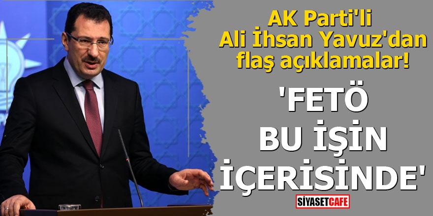 AK Parti'li Ali İhsan Yavuz'dan flaş açıklamalar! 'FETÖ bu işin içerisinde'