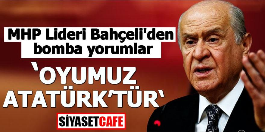 MHP Lideri Bahçeli'den bomba yorumlar Oyumuz Atatürk'tür