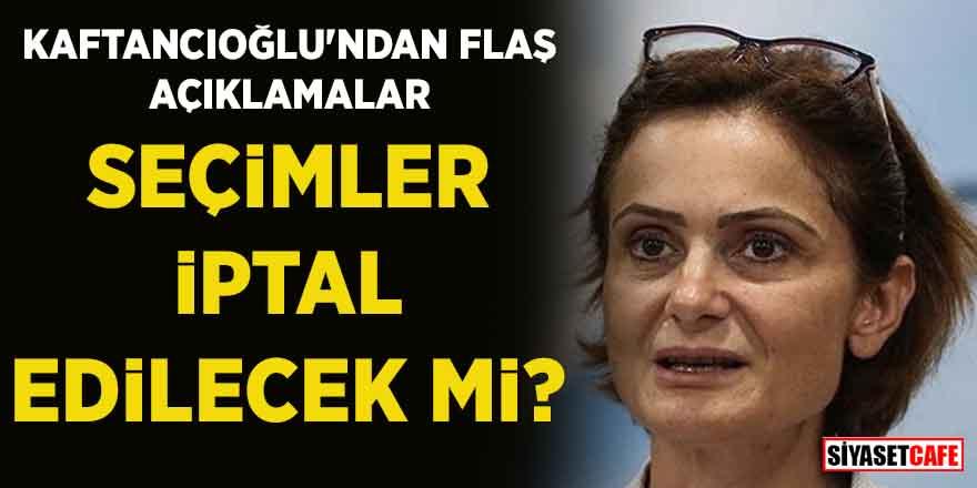 Canan Kaftancıoğlu'ndan flaş açıklamalar! Seçimler iptal edilecek mi?