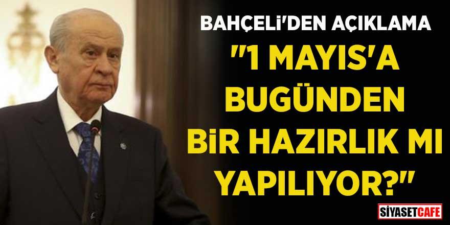 """Devlet Bahçeli'den açıklama: """"1 Mayıs'a bugünden bir hazırlık mı yapılıyor?"""""""