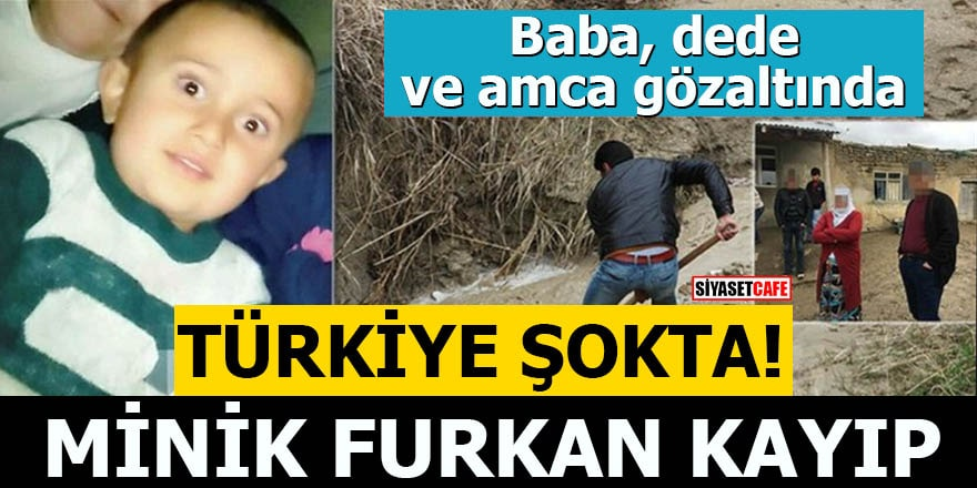 Baba, dede ve amca gözaltında Minik Furkan kayıp Türkiye şokta