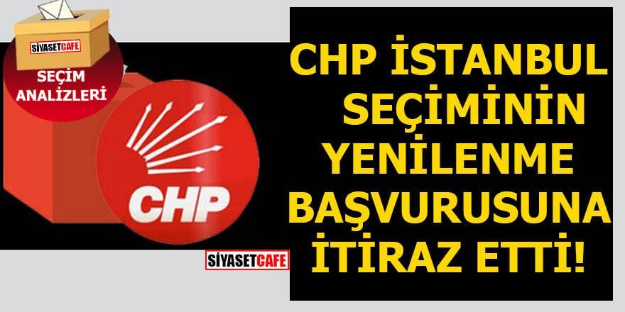 CHP İstanbul seçiminin yenilenme başvurusuna itiraz etti