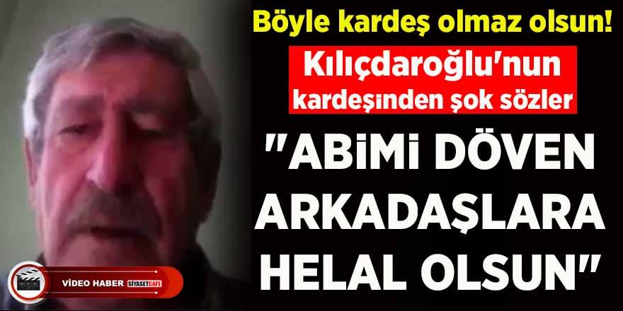 """Kılıçdaroğlu'nun kardeşinden şok sözler: """"Abimi dövenlere helal olsun"""""""