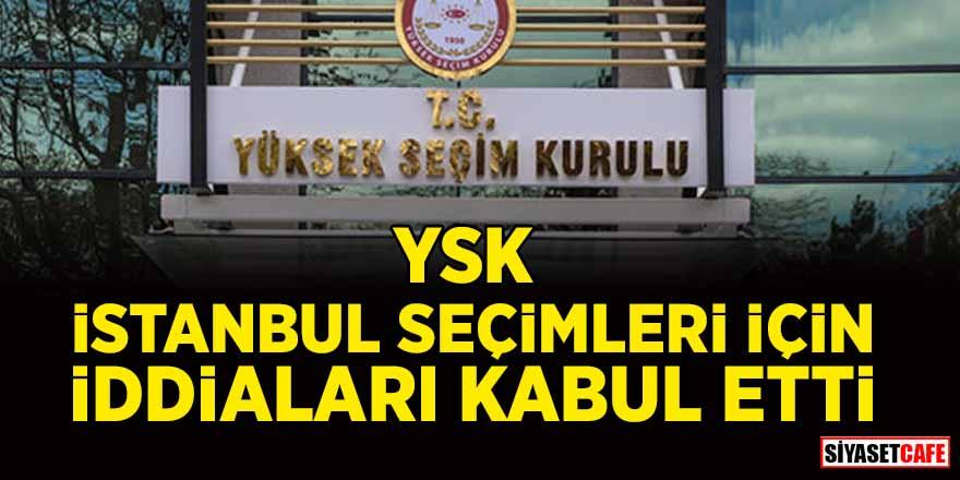 YSK, İstanbul seçimleri için iddiaları kabul etti!