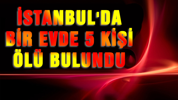 İstanbul'da bir evde 5 kişi ölü bulundu