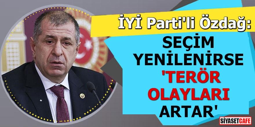 İYİ Parti'li Özdağ: Seçim yenilenirse 'Terör olayları artar'