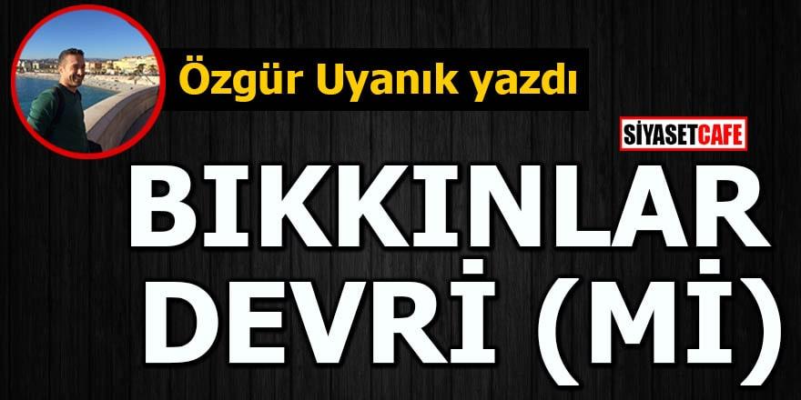 Özgür Uyanık yazdı: 'Bıkkınlar Devri (mi)'