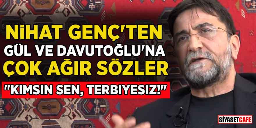 """Nihat Genç'ten Gül ve Davutoğlu'na çok ağır sözler: """"Kimsin sen, terbiyesiz!"""""""