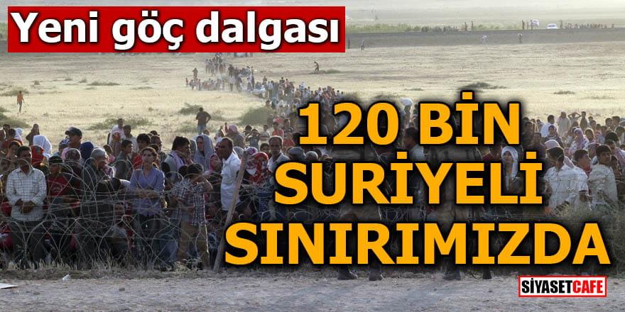 Yeni göç dalgası 120 bin Suriyeli sınırımızda