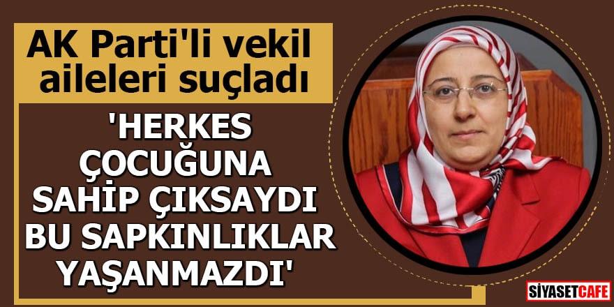AK Parti'li vekil aileleri suçladı 'Herkes çocuğuna sahip çıksaydı bu sapkınlıklar yaşanmazdı'