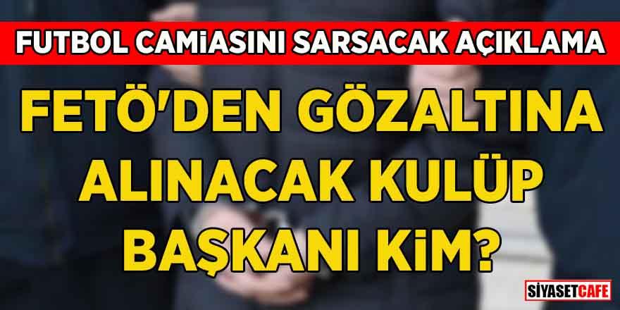 """Futbol camiasını sarsacak açıklama: """"Bir kulüp başkanı FETÖ'den gözaltına alınacak"""""""