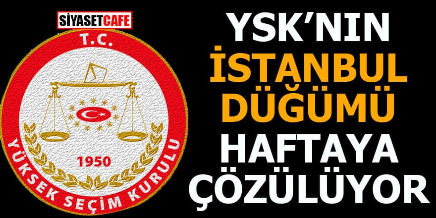 YSK'nın İstanbul düğümü haftaya çözülüyor