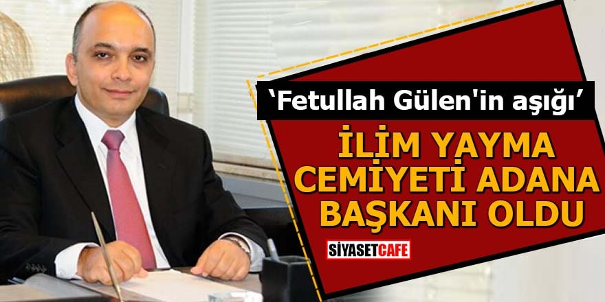 """""""Fetullah Gülen'in aşığı"""" İlim Yayma Cemiyeti Adana Başkanı oldu"""