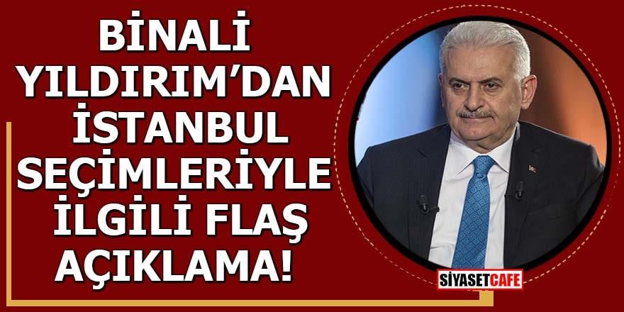 Binali Yıldırım'dan İstanbul seçimleriyle ilgili flaş açıklama!