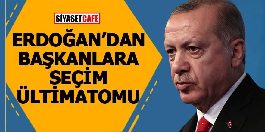 Erdoğan'dan başkanlara seçim ültimatomu
