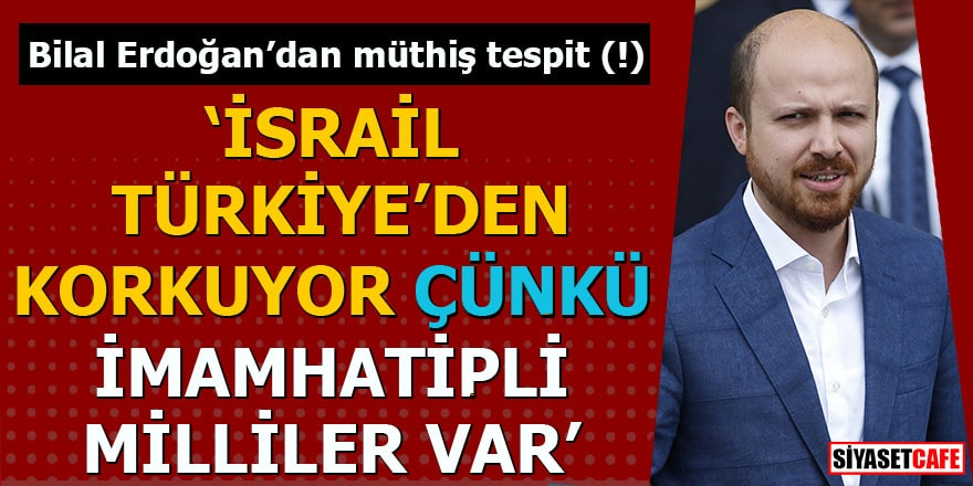 Bilal Erdoğan'dan müthiş tespit (!) İsrail Türkiye'den korkuyor
