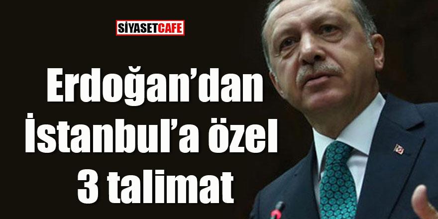 Erdoğan'dan İstanbul'a özel 3 talimat