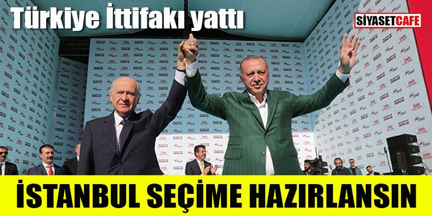 Türkiye ittifakı yattı, İstanbul seçime hazırlansın!