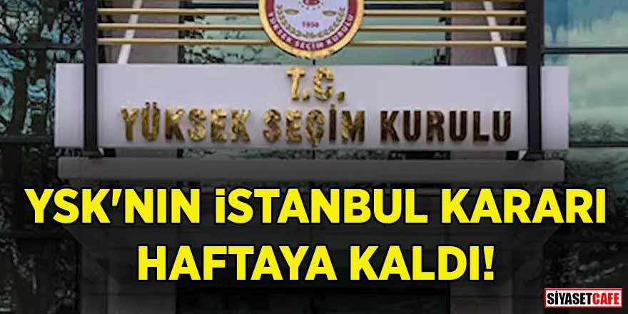 YSK'nın İstanbul kararı haftaya kaldı!