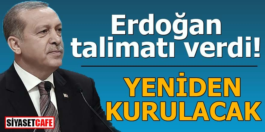 Erdoğan talimatı verdi, yeniden kurulacak