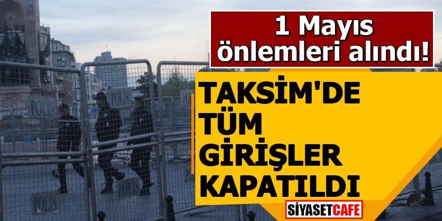 Taksim'de tüm girişler kapatıldı!