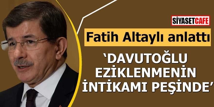 Fatih Altaylı anlattı 'Davutoğlu, eziklenmenin intikamı peşinde'