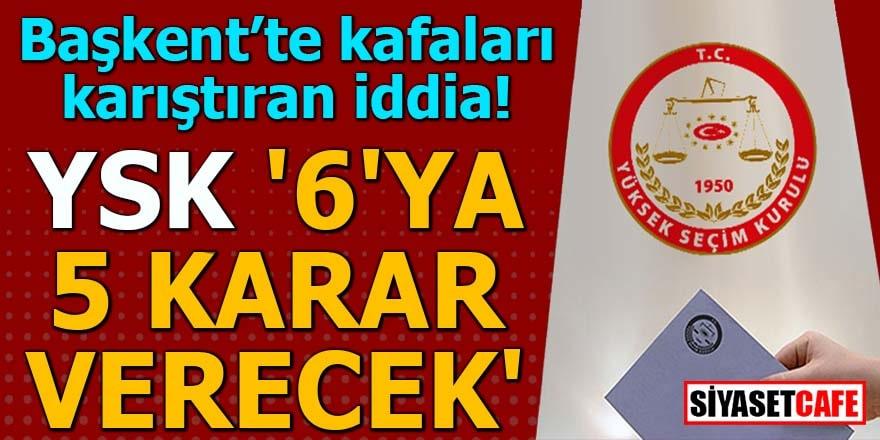 Başkent'te kafaları karıştıran iddia! YSK '6'ya 5 karar verecek'