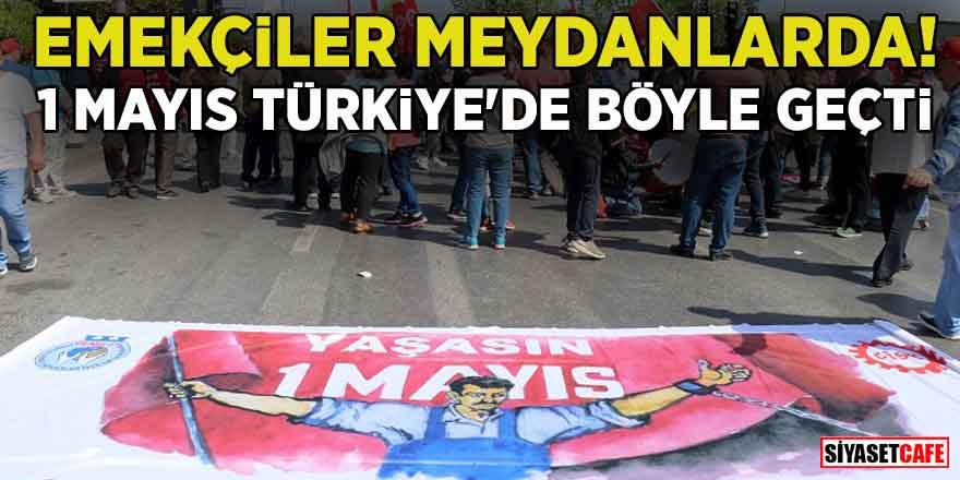 Emekçiler meydanlarda! 1 Mayıs Türkiye'de böyle geçti