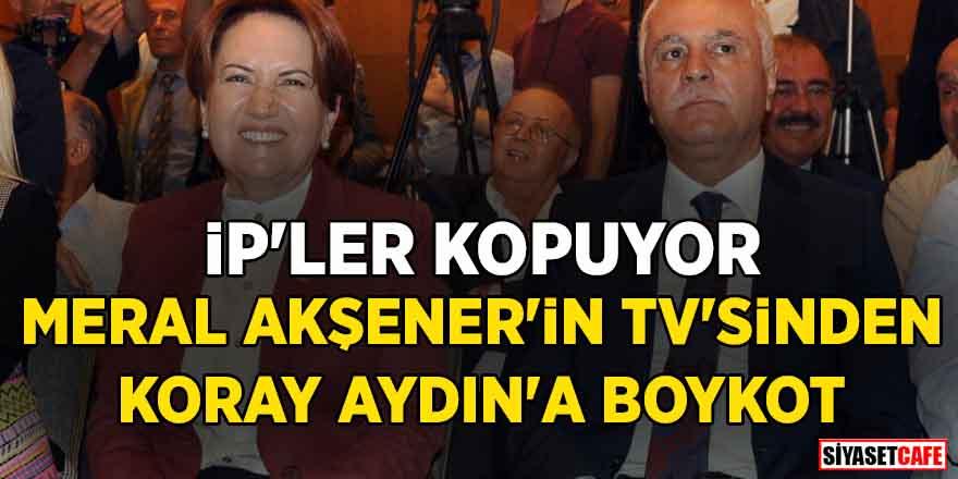 Akşener'in TV'sinden Koray Aydın'a boykot! İP'ler kopuyor