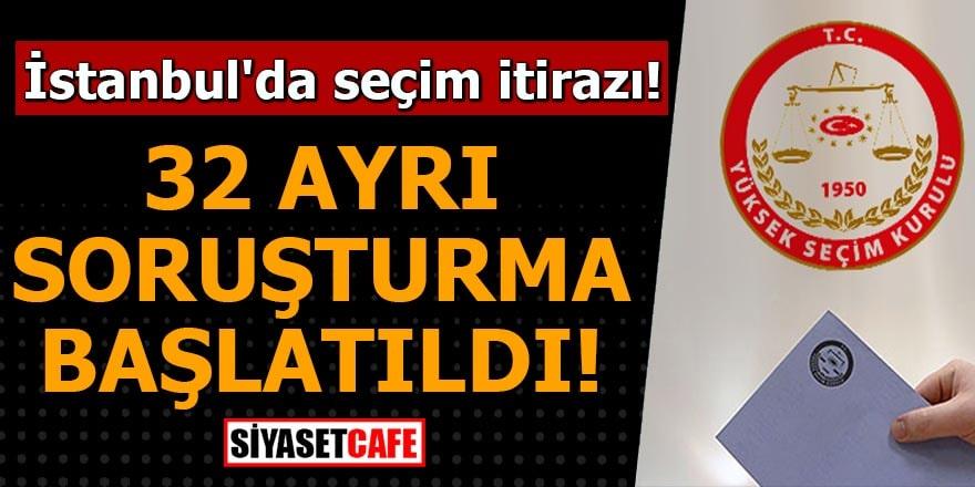 İstanbul'da seçim itirazı! 32 ayrı soruşturma başlatıldı