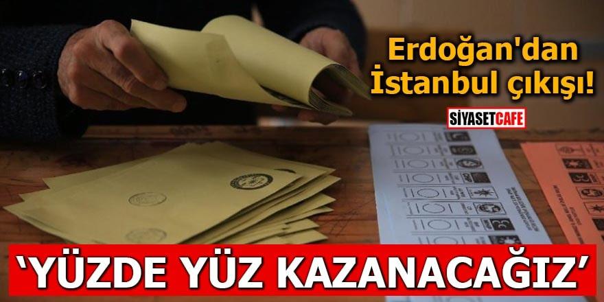 Erdoğan'dan İstanbul çıkışı Yüzde yüz kazanacağız
