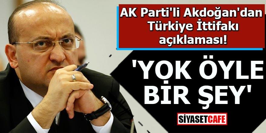 AK Parti'li Akdoğan'dan Türkiye İttifakı açıklaması 'Yok öyle bir şey'