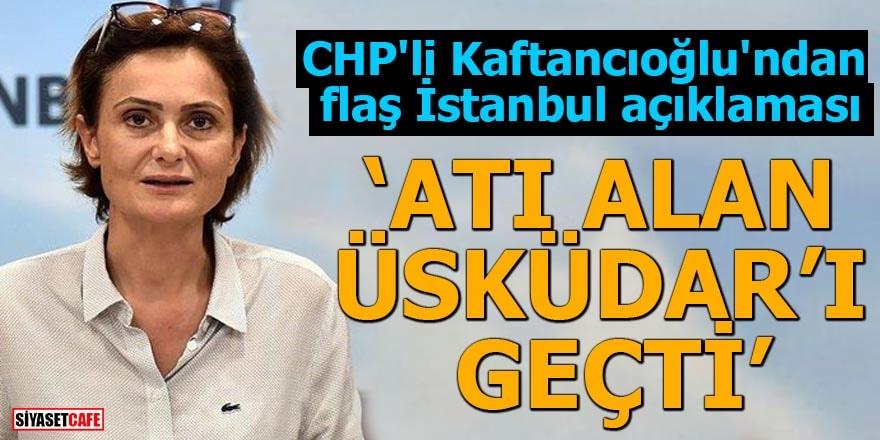 """CHP'li Kaftancıoğlu'ndan flaş İstanbul açıklaması """"Atı alan Üsküdarı geçti"""""""