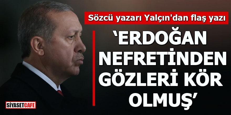 """Sözcü yazarı Yalçın'dan flaş yazı """"Erdoğan nefretinden gözleri kör olmuş"""""""